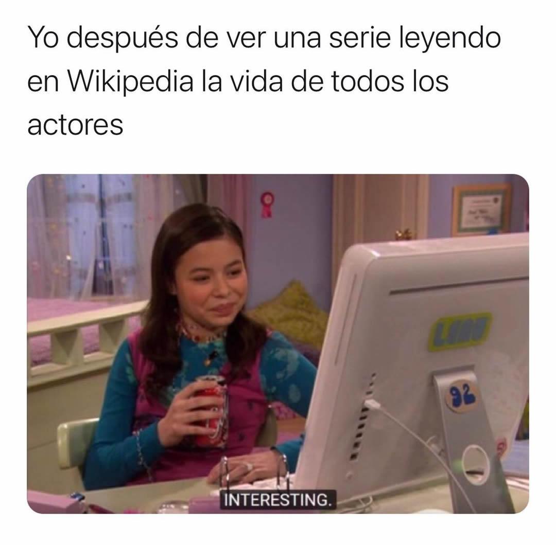 Yo después de ver una serie leyendo en Wikipedia la vida de todos los actores. Interesting.