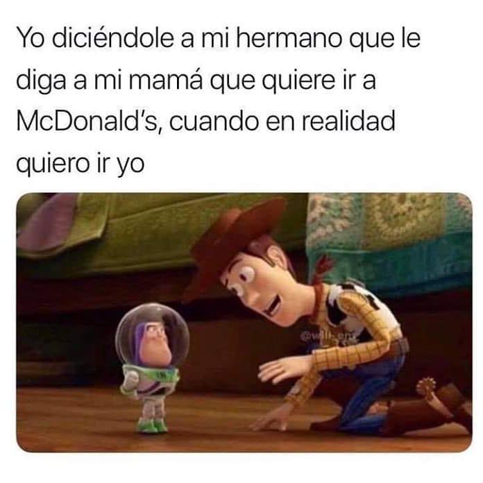 Yo diciéndole a mi hermano que le diga a mi mamá que quiere ir a McDonald's, cuando en realidad quiero ir yo.