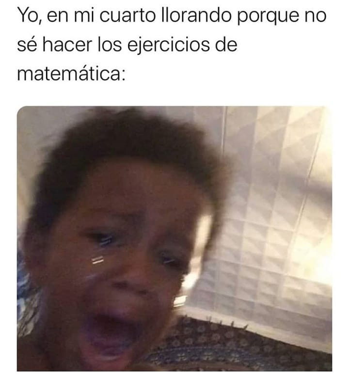 Yo, en mi cuarto llorando porque no sé hacer los ejercicios de matemática: