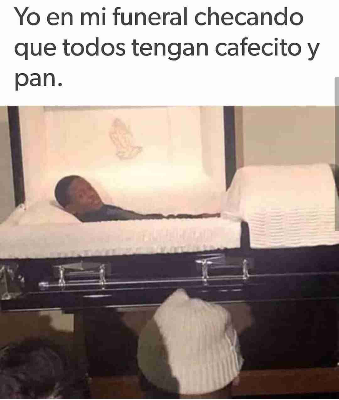 Yo en mi funeral checando que todos tengan cafecito y pan.