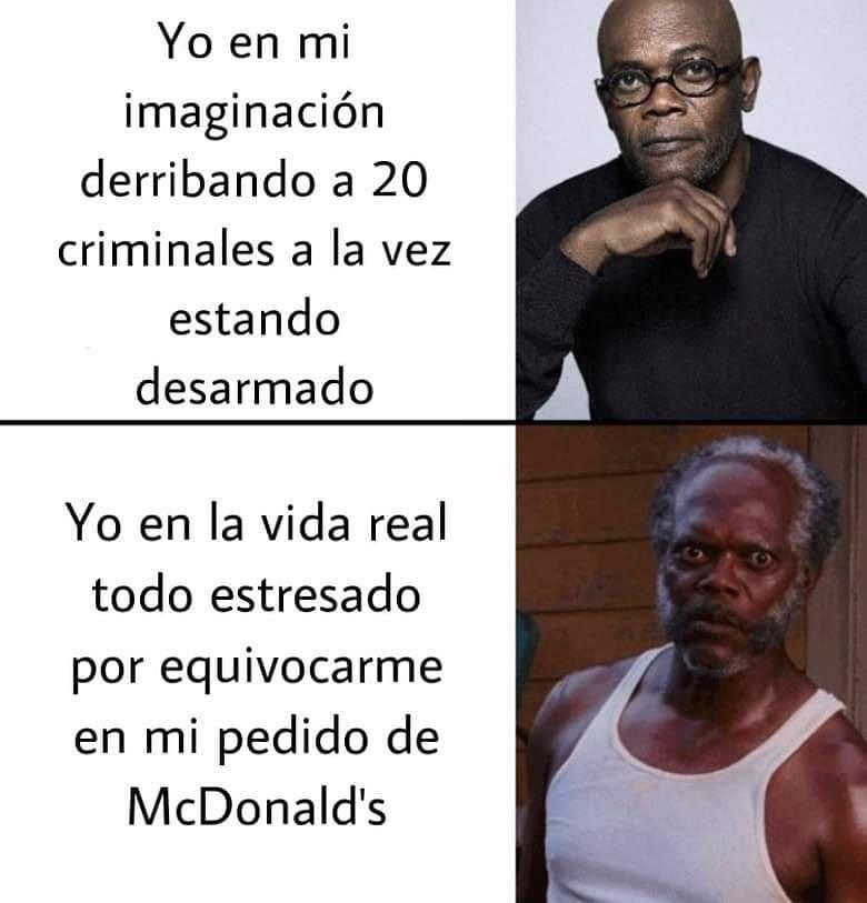 Yo en mi imaginación derribando a 20 criminales a la vez estando desarmado.  Yo en la vida real todo estresado por equivocarme en mi pedido de McDonald's.