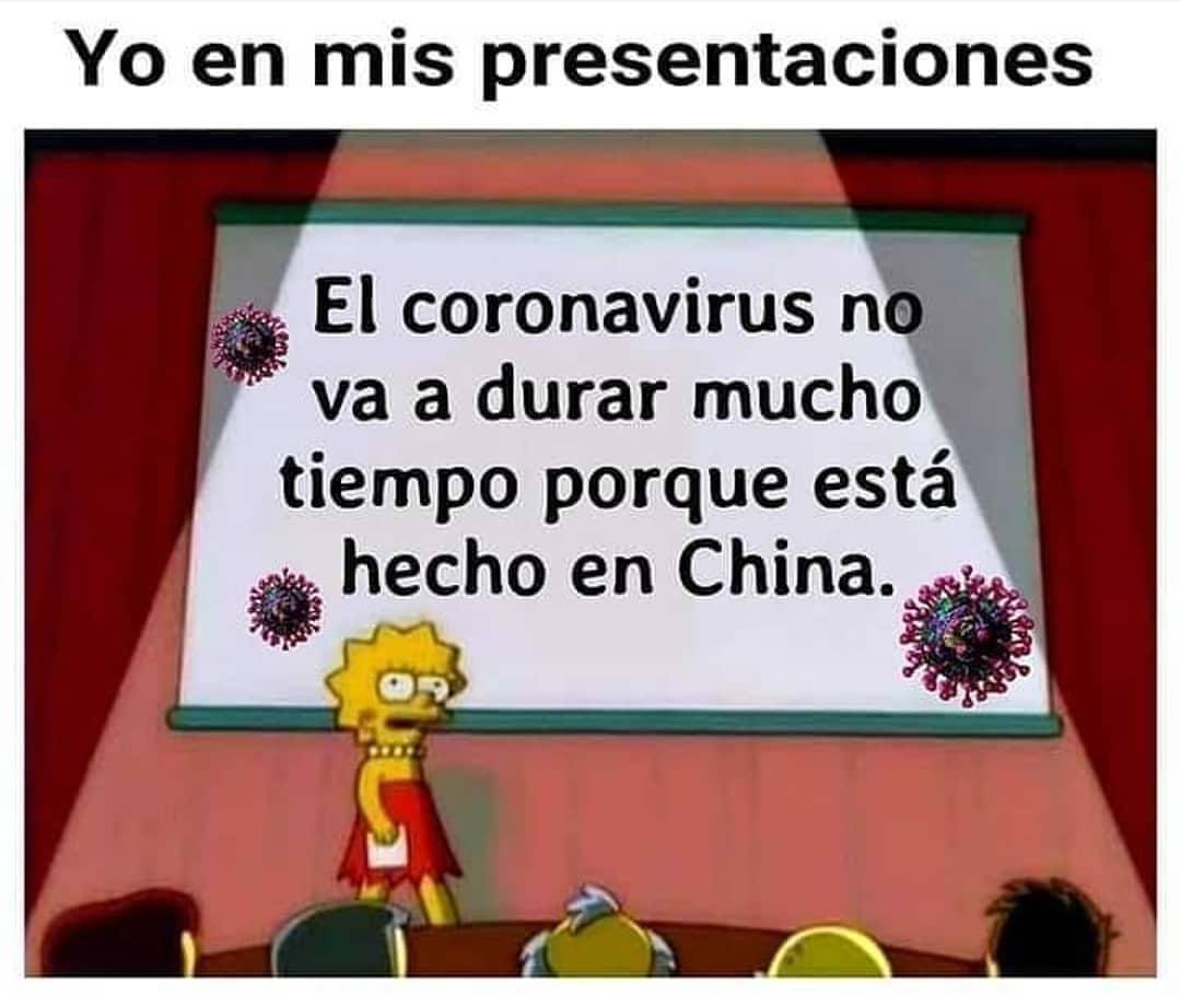 Yo en mis presentaciones.  El coronavirus no va a durar mucho tiempo porque está hecho en China.
