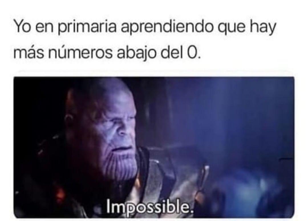Yo en primaria aprendiendo que hay más números abajo del 0. Impossible.