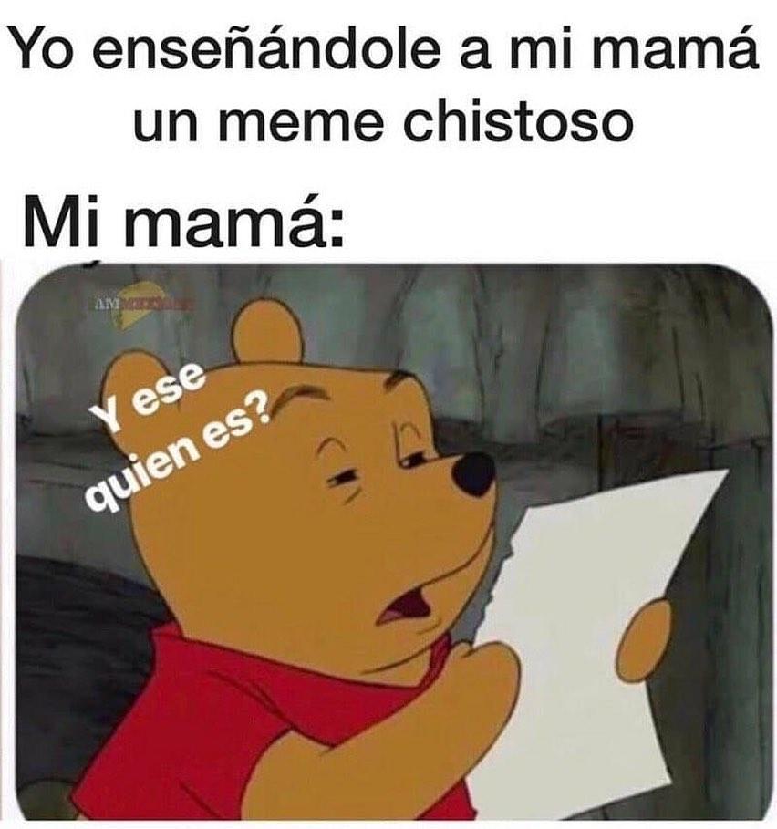 Yo enseñándole a mi mamá un meme chistoso.  Mi mamá: Y ese quién es?