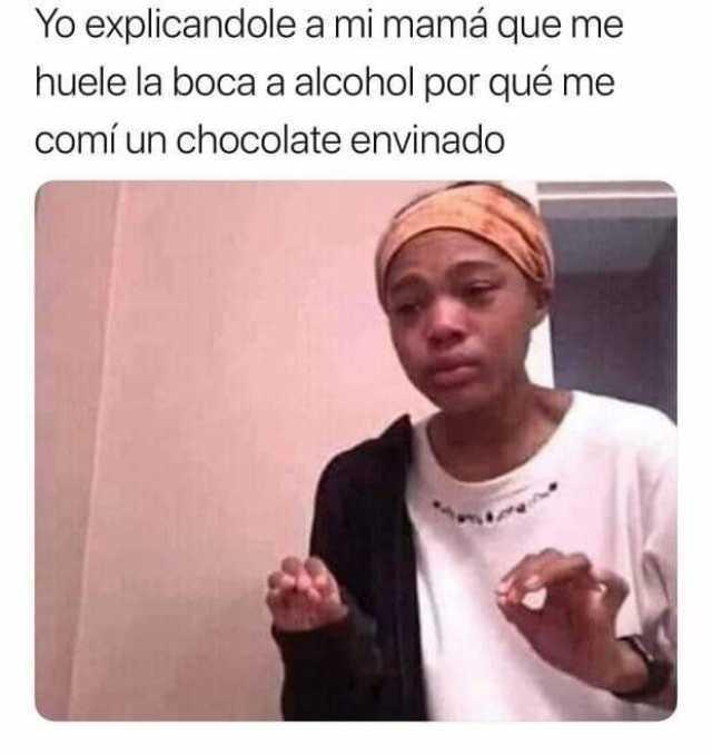 Yo explicandole a mi mamá que me huele la boca a alcohol por qué me comí un chocolate envinado.