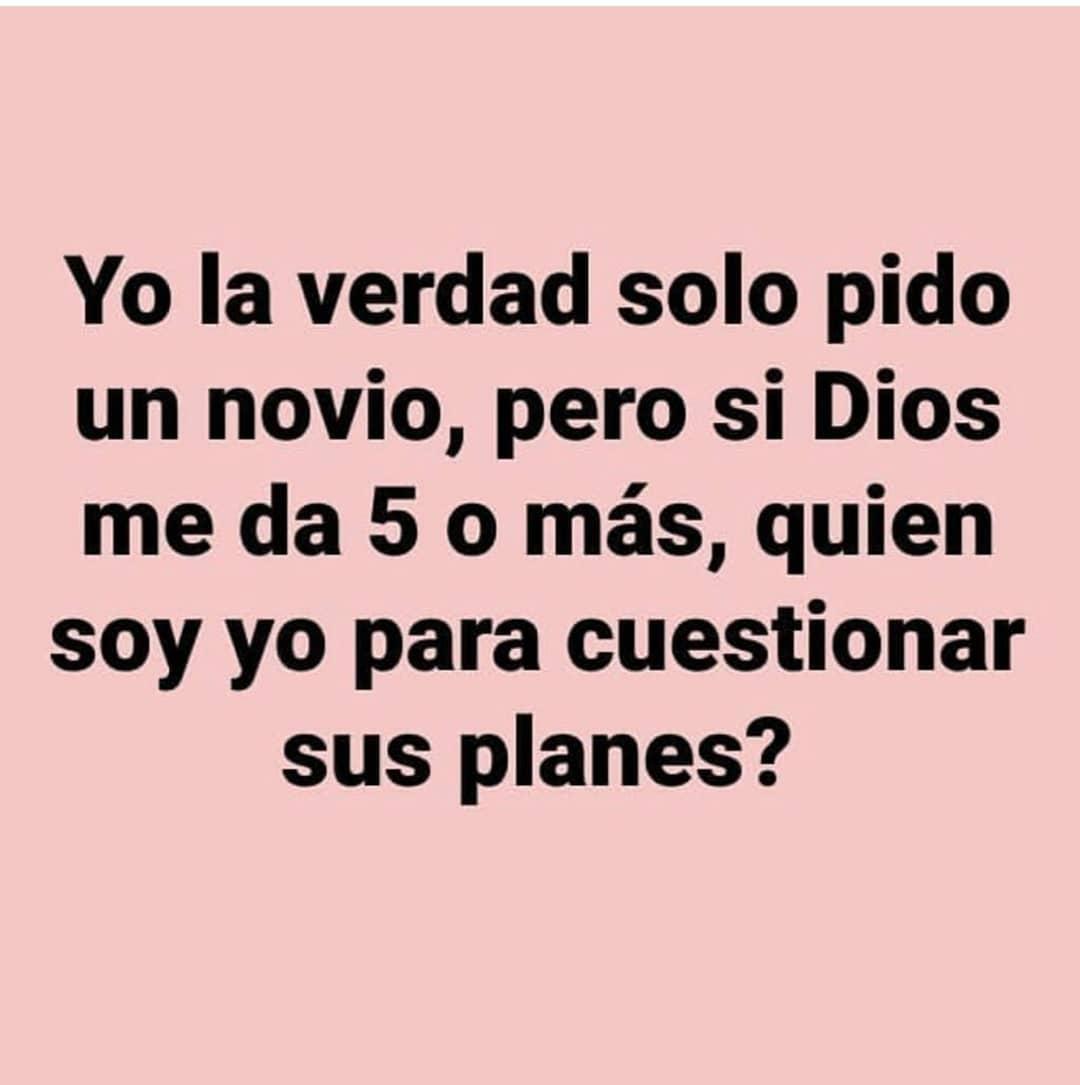 Yo la verdad solo pido un novio, pero si Dios me da 5 o más, quien soy yo para cuestionar sus planes?