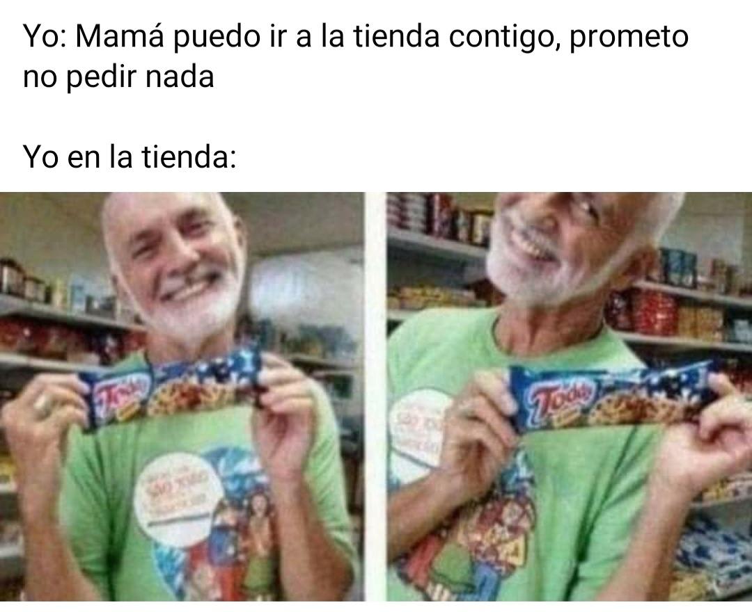 Yo: Mamá puedo ir a la tienda contigo, prometo no pedir nada.  Yo en la tienda: