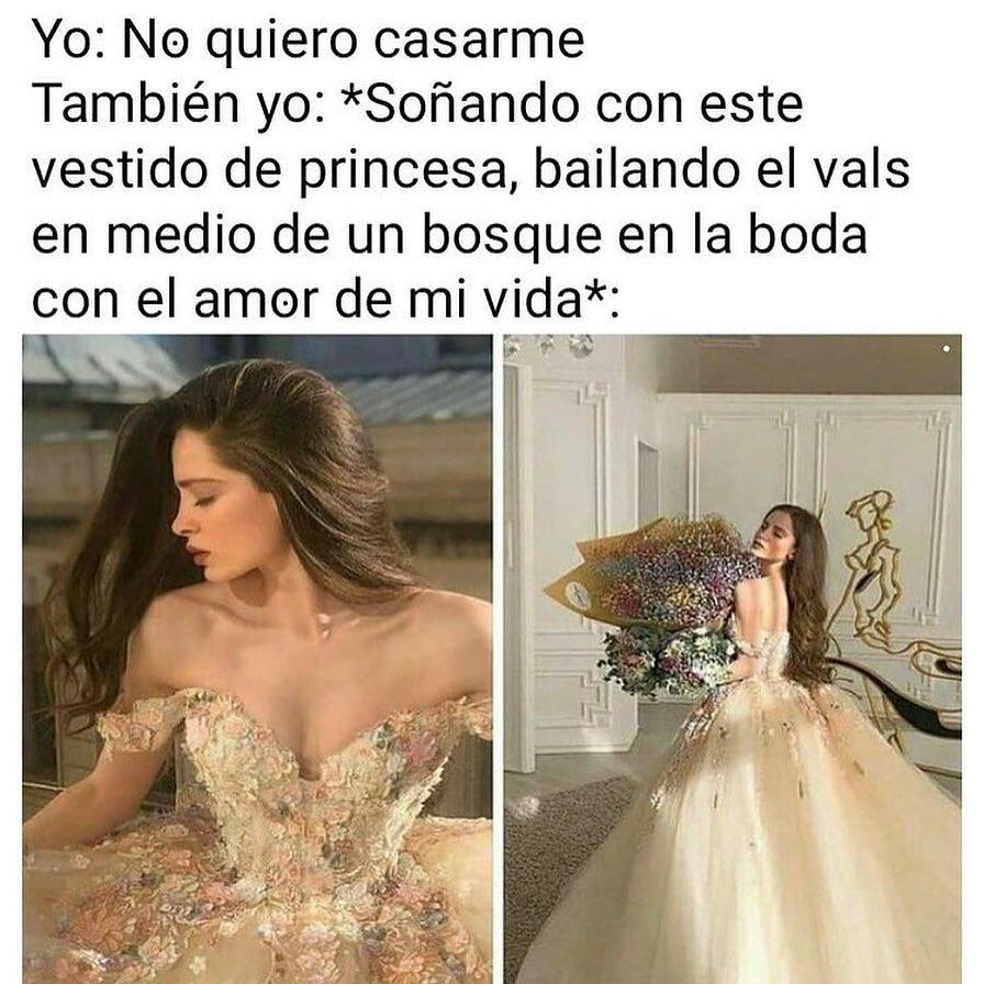 Yo: No quiero casarme.  También yo soñando con este vestido de princesa bailando el vals en medio de un bosque en la boda con el amor de mi vida.