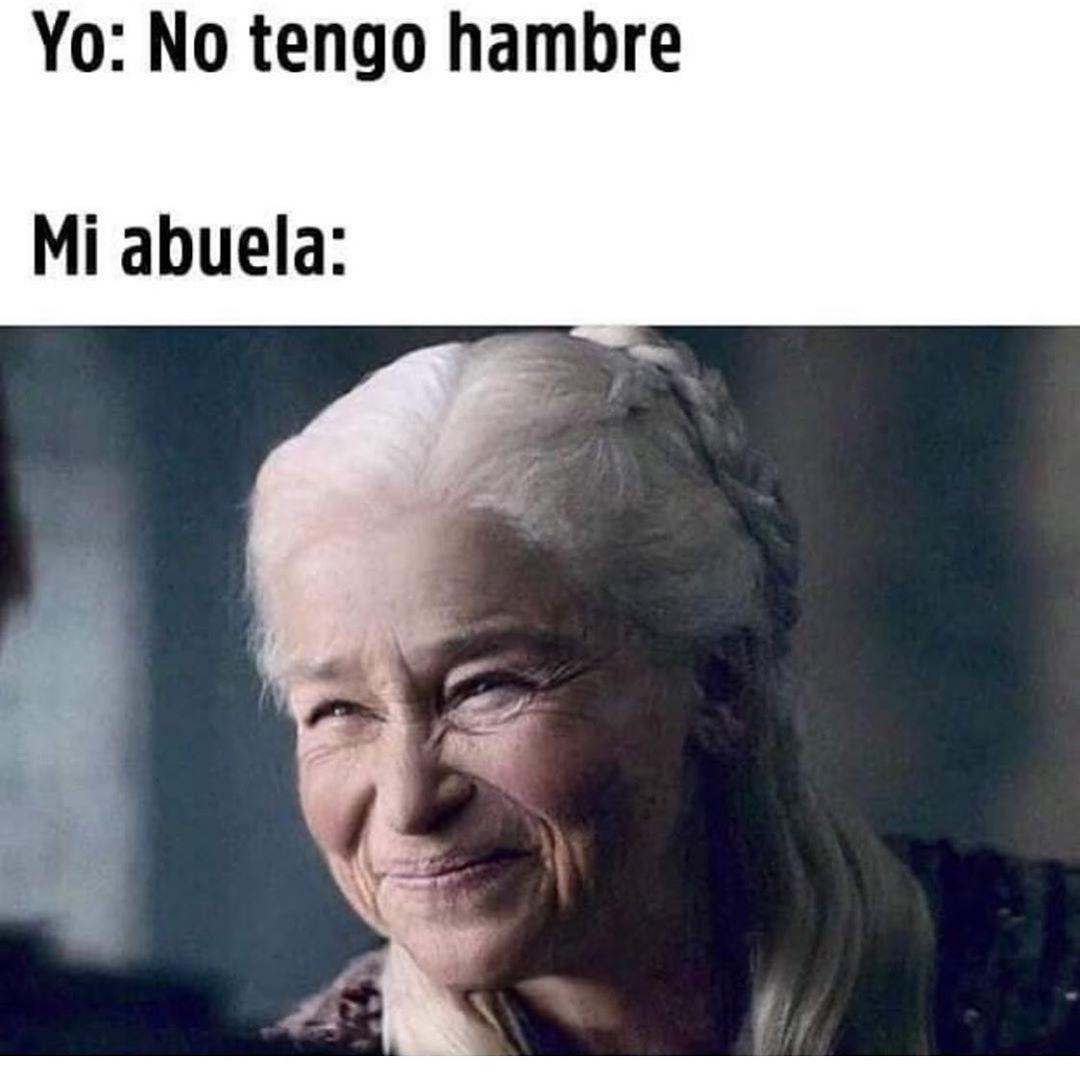 Yo: No tengo hambre.  Mi abuela: