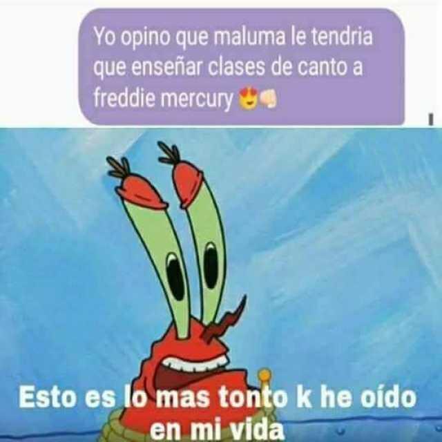 Yo opino que Maluma le tendría que enseñar clases de canto a Freddie Mercury.  Esto es lo más tonto k he oído en mi vida.