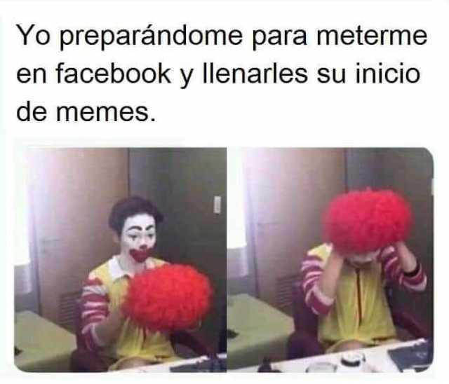 Yo preparándome para meterme en facebook y llenarles su inicio de memes.