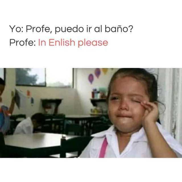 Yo: Profe, puedo ir al baño?  Profe: In Enlish please.