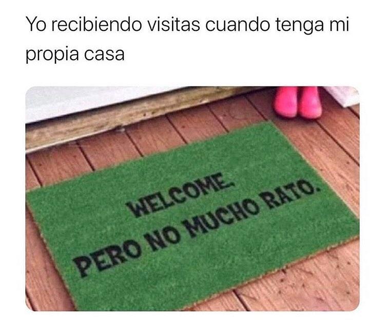 Yo recibiendo visitas cuando tenga mi propia casa.  Welcome. Pero no por mucho rato.