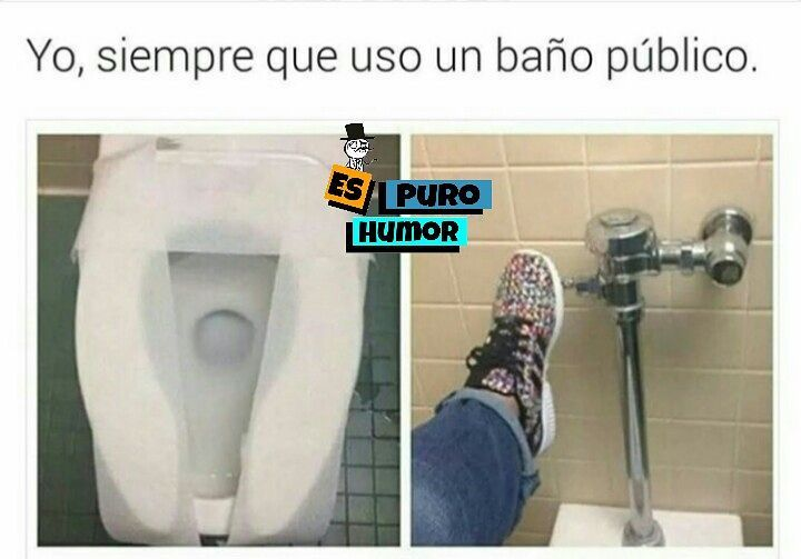 Yo, siempre que uso un baño público.