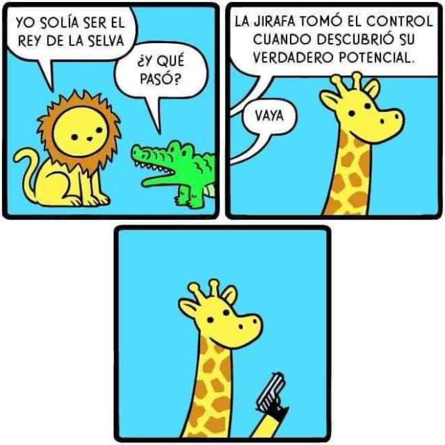 Yo solía ser el rey de la selva.  Y qué pasó?  La jirafa tomó el control cuando secubrió su verdadero potencial.  Vaya.