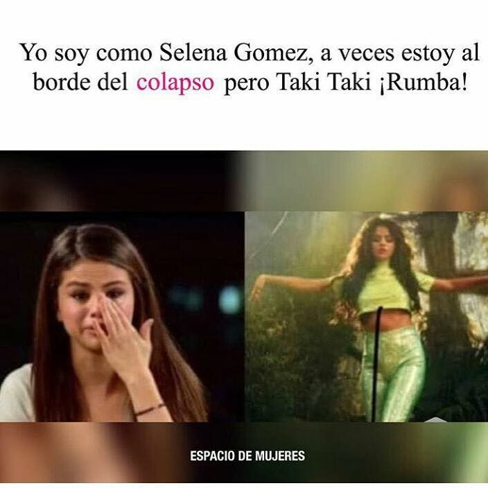 Yo soy como Selena Gomez, a veces estoy al borde del colapso pero Taki Taki ¡Rumba!