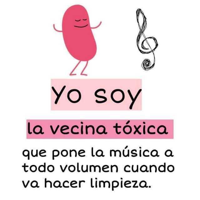 Yo soy la vecina tóxica que pone la música a todo volumen cuando va hacer limpieza.