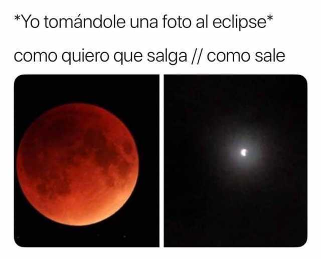 *Yo tomándole una foto al eclipse*  Como quiero que salga. // Como sale.