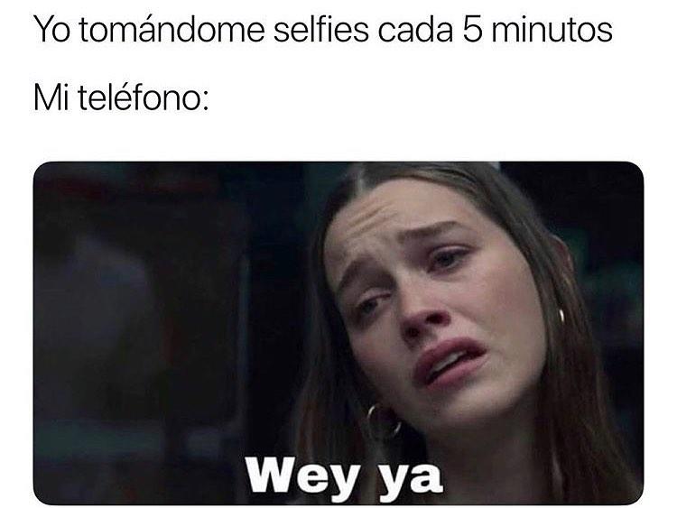 Yo tomándome selfies cada 5 minutos.  Mi teléfono: Wey ya.