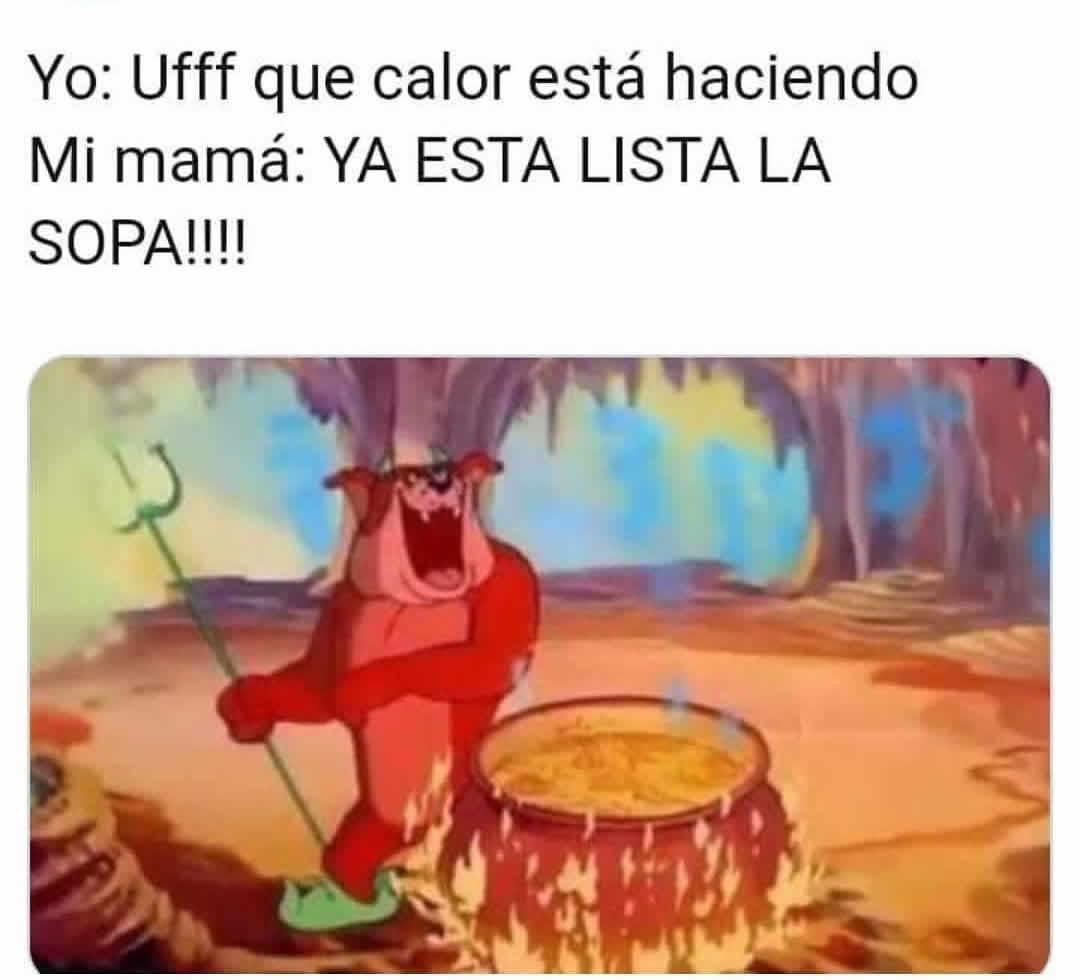 Yo: Ufff que calor está haciendo.  Mi mamá: Ya está lista la sopa!!!