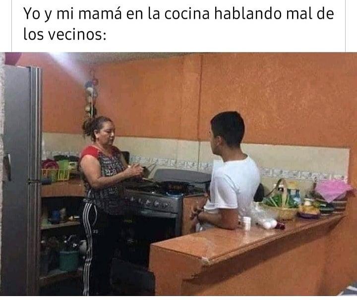 Yo y mi mamá en la cocina hablando mal de los vecinos: