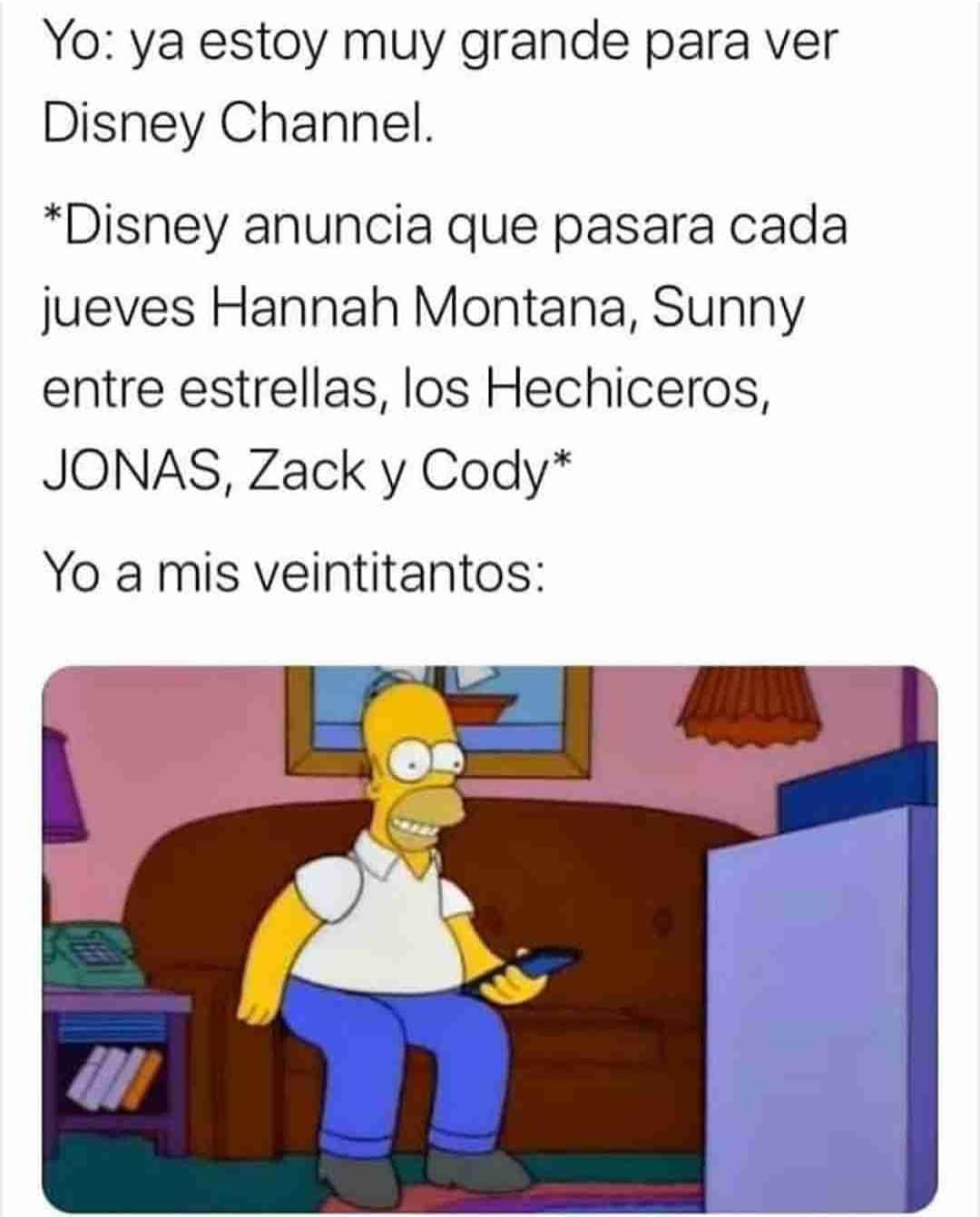 Yo: ya estoy muy grande para ver Disney Channel.  *Disney anuncia que pasará cada jueves Hannah Montana, Sunny entre estrellas, los Hechiceros, JONAS, Zack y Cody*.  Yo a mis veintitantos: