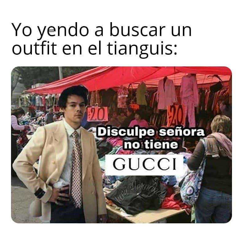 Yo yendo a buscar un outfit en el tianguis: Disculpe, señora no tiene Gucci.